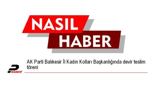 AK Parti Balıkesir İl Kadın Kolları Başkanlığında devir teslim töreni