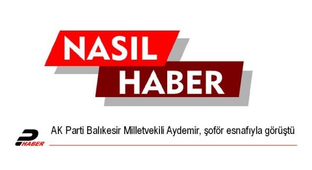 AK Parti Balıkesir Milletvekili Aydemir, şoför esnafıyla görüştü