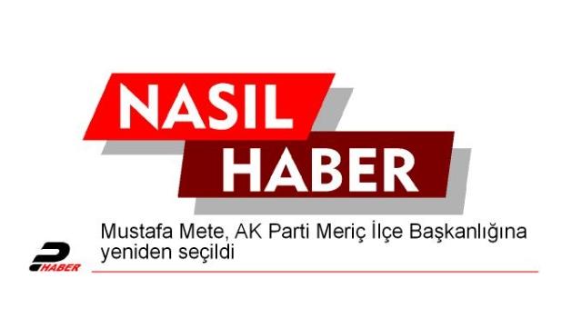 Mustafa Mete, AK Parti Meriç İlçe Başkanlığına yeniden seçildi