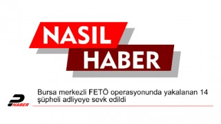 Bursa merkezli FETÖ operasyonunda yakalanan 14 şüpheli adliyeye sevk edildi